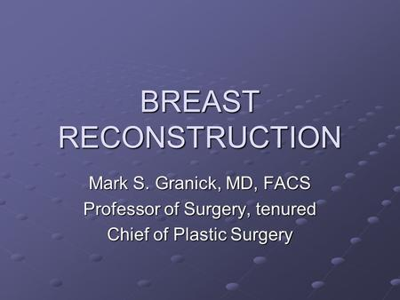 BREAST RECONSTRUCTION Mark S. Granick, MD, FACS Professor of Surgery, tenured Chief of Plastic Surgery.