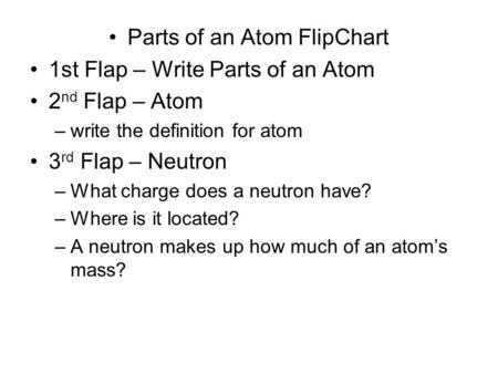 Parts of an Atom FlipChart 1st Flap – Write Parts of an Atom 2 nd Flap – Atom –write the definition for atom 3 rd Flap – Neutron –What charge does a neutron.