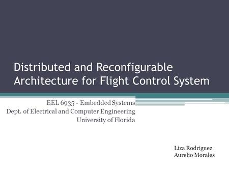 Distributed and Reconfigurable Architecture for Flight Control System EEL 6935 - Embedded Systems Dept. of Electrical and Computer Engineering University.