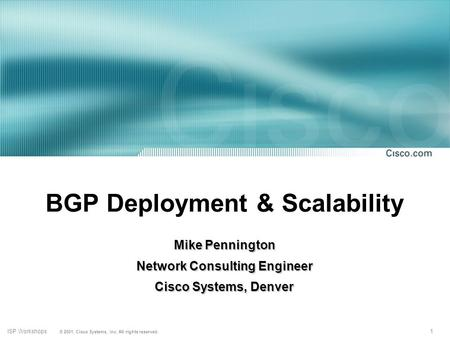 1 © 2001, Cisco Systems, Inc. All rights reserved. ISP Workshops BGP Deployment & Scalability Mike Pennington Network Consulting Engineer Cisco Systems,