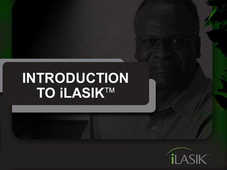 INTRODUCTION TO iLASIK TM. It's Time For The iLASIK ™ Procedure Using a unique combination of the most advanced technology, the iLASIK procedure is fast,