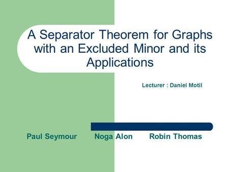A Separator Theorem for Graphs with an Excluded Minor and its Applications Paul Seymour Noga Alon Robin Thomas Lecturer : Daniel Motil.