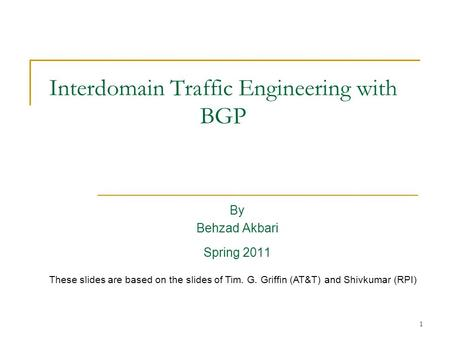 1 Interdomain Traffic Engineering with BGP By Behzad Akbari Spring 2011 These slides are based on the slides of Tim. G. Griffin (AT&T) and Shivkumar (RPI)