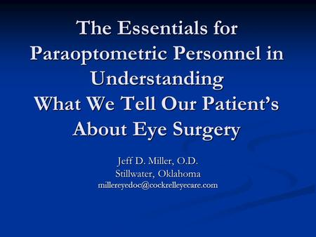 The Essentials for Paraoptometric Personnel in Understanding What We Tell Our Patient's About Eye Surgery Jeff D. Miller, O.D. Stillwater, Oklahoma