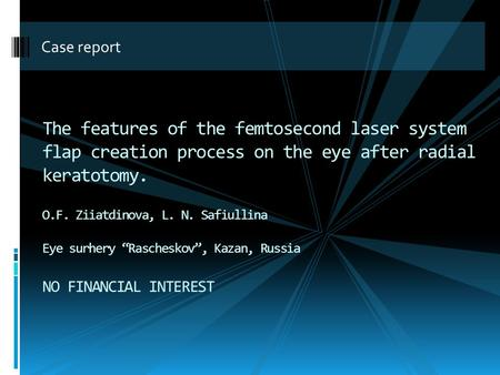 Case report The features of the femtosecond laser system flap creation process on the eye after radial keratotomy. O.F. Ziiatdinova, L. N. Safiullina Eye.