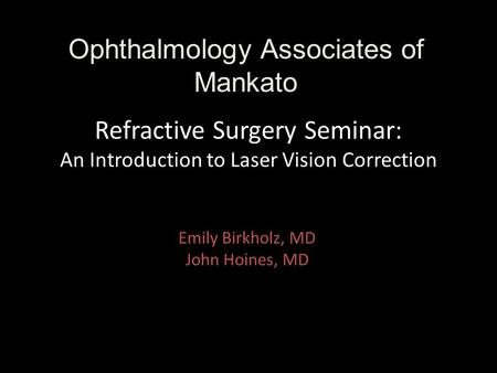Refractive Surgery Seminar: An Introduction to Laser Vision Correction Emily Birkholz, MD John Hoines, MD Ophthalmology Associates of Mankato.