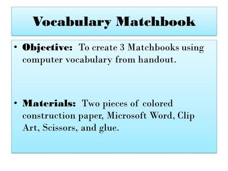 Vocabulary Matchbook Objective: To create 3 Matchbooks using computer vocabulary from handout. Materials: Two pieces of colored construction paper, Microsoft.