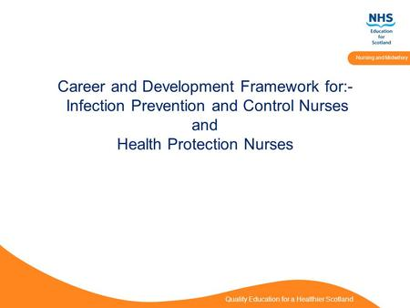 Quality Education for a Healthier Scotland Nursing and Midwifery Career and Development Framework for:- Infection Prevention and Control Nurses and Health.