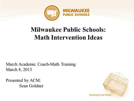 Milwaukee Public Schools: Math Intervention Ideas March Academic Coach-Math Training March 8, 2013 Presented by ACM: Sean Goldner.