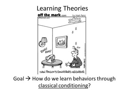 Learning Theories Goal  How do we learn behaviors through classical conditioning?