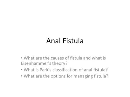 Anal Fistula What are the causes of fistula and what is Eisenhammer's theory? What is Park's classification of anal fistula? What are the options for managing.