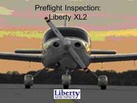 Preflight Inspection: Liberty XL2. Preflight Preparation Airplane...Airworthy, Req'd Documents on Board Weather… Suitable Baggage... Weighed, stowed,