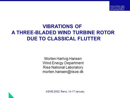 ASME 2002, Reno, 14-17 January VIBRATIONS OF A THREE-BLADED WIND TURBINE ROTOR DUE TO CLASSICAL FLUTTER Morten Hartvig Hansen Wind Energy Department Risø.
