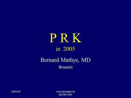 29/01/05www.drmathys.be BSCRS 2005 P R K in 2005 Bernard Mathys, MD Brussels.