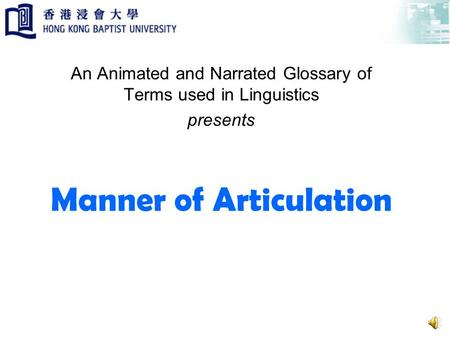Manner of Articulation An Animated and Narrated Glossary of Terms used in Linguistics presents.
