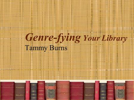 Genre-fying Your Library Tammy Burns. Why? Students had difficulty finding their favorite books. What are they going to see in bookstores, as adults?