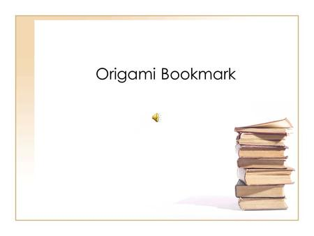 Origami Bookmark Your paper should look like a square.