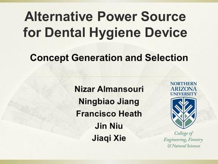 Alternative Power Source for Dental Hygiene Device Nizar Almansouri Ningbiao Jiang Francisco Heath Jin Niu Jiaqi Xie Concept Generation and Selection.