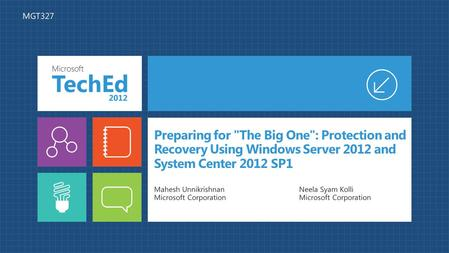 Preparing for The Big One: Protection and Recovery Using Windows Server 2012 and System Center 2012 SP1 Mahesh Unnikrishnan Neela Syam Kolli Microsoft.