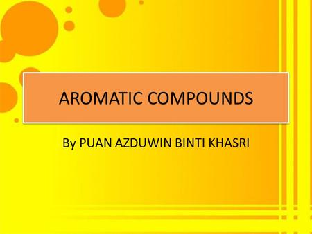 AROMATIC COMPOUNDS By PUAN AZDUWIN BINTI KHASRI. Criteria for Aromaticity 1. A compound must have an uninterrupted cyclic cloud of electrons above and.