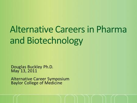 Alternative Careers in Pharma and Biotechnology Douglas Buckley Ph.D. May 13, 2011 Alternative Career Symposium Baylor College of Medicine.