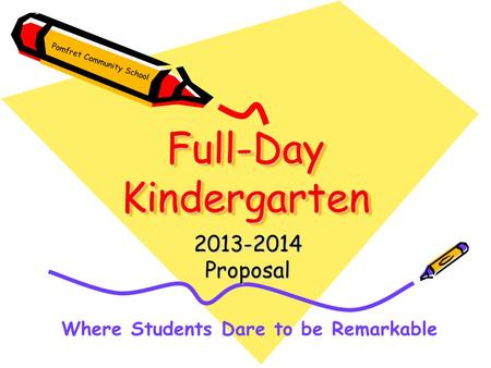 Full-Day Kindergarten 2013-2014Proposal Where Students Dare to be Remarkable Pomfret Community School.