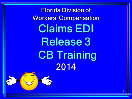 1 Florida Division of Workers' Compensation Claims EDI Release 3 CB Training CB Training2014.