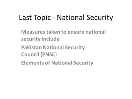 Last Topic - National Security Measures taken to ensure national security include Pakistan National Security Council (PNSC) Elements of National Security.