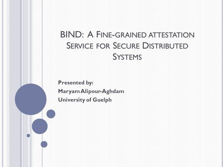 BIND: A F INE - GRAINED ATTESTATION S ERVICE FOR S ECURE D ISTRIBUTED S YSTEMS Presented by: Maryam Alipour-Aghdam University of Guelph.