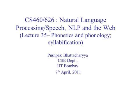 CS460/626 : Natural Language Processing/Speech, NLP and the Web (Lecture 35– Phonetics and phonology; syllabification) Pushpak Bhattacharyya CSE Dept.,