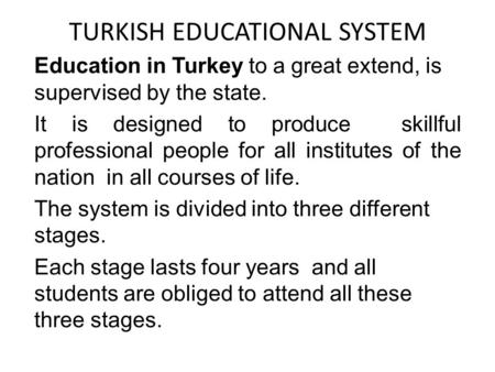 TURKISH EDUCATIONAL SYSTEM Education in Turkey to a great extend, is supervised by the state. It is designed to produce skillful professional people for.