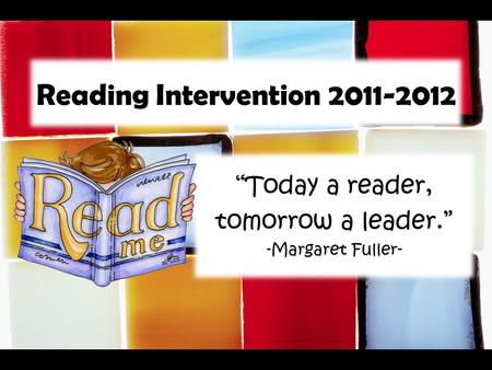 "Reading Intervention 2011-2012 ""Today a reader, tomorrow a leader."" -Margaret Fuller-"