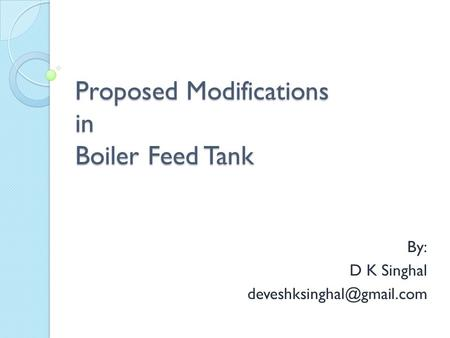 Proposed Modifications in Boiler Feed Tank By: D K Singhal