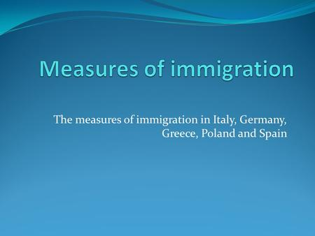 The measures of immigration in Italy, Germany, Greece, Poland and Spain.