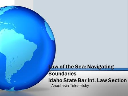 Law of the Sea: Navigating Boundaries Idaho State Bar Int. Law Section Anastasia Telesetsky.