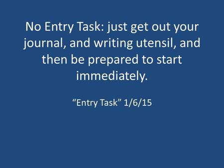 "No Entry Task: just get out your journal, and writing utensil, and then be prepared to start immediately. ""Entry Task"" 1/6/15."