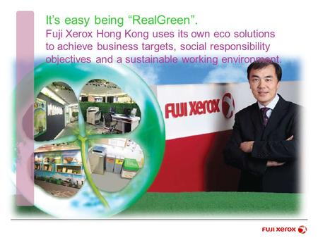 "It's easy being ""RealGreen"". Fuji Xerox Hong Kong uses its own eco solutions to achieve business targets, social responsibility objectives and a sustainable."