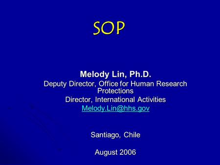 SOP Melody Lin, Ph.D. Deputy Director, Office for Human Research Protections Director, International Activities Santiago, Chile August.
