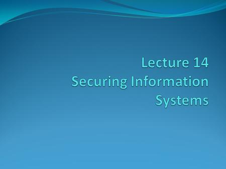 Lecture 14 Securing Information Systems