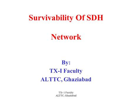 TX- 1 Faculty ALTTC, Ghaziabad Survivability Of SDH Network By: TX-I Faculty ALTTC, Ghaziabad.