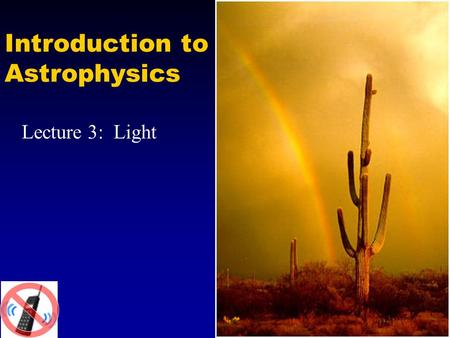Introduction to Astrophysics Lecture 3: Light. Properties of light Light propagates as a wave, and corresponds to oscillations of electric and magnetic.