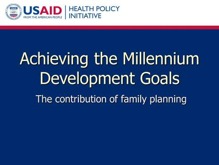 Achieving the Millennium Development Goals The contribution of family planning.