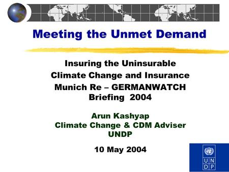 Meeting the Unmet Demand Insuring the Uninsurable Climate Change and Insurance Munich Re – GERMANWATCH Briefing 2004 Arun Kashyap Climate Change & CDM.