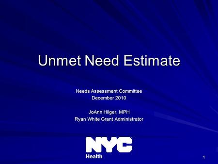 1 Unmet Need Estimate Needs Assessment Committee December 2010 JoAnn Hilger, MPH Ryan White Grant Administrator.