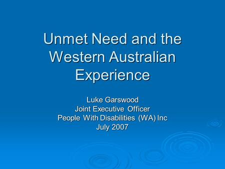 Unmet Need and the Western Australian Experience Luke Garswood Joint Executive Officer People With Disabilities (WA) Inc July 2007.