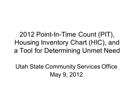 2012 Point-In-Time Count (PIT), Housing Inventory Chart (HIC), and a Tool for Determining Unmet Need Utah State Community Services Office May 9, 2012.