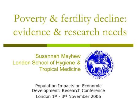 Poverty & fertility decline: evidence & research needs Population Impacts on Economic Development: Research Conference London 1 st - 3 rd November 2006.