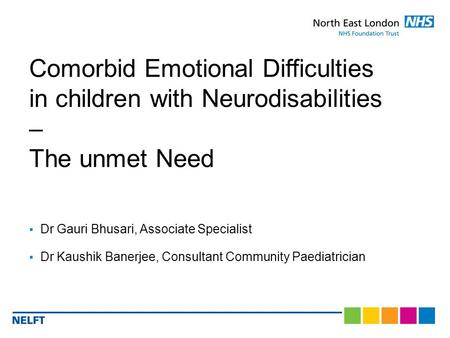  Dr Gauri Bhusari, Associate Specialist  Dr Kaushik Banerjee, Consultant Community Paediatrician Comorbid Emotional Difficulties in children with Neurodisabilities.