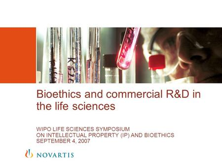 Bioethics and commercial R&D in the life sciences WIPO LIFE SCIENCES SYMPOSIUM ON INTELLECTUAL PROPERTY (IP) AND BIOETHICS SEPTEMBER 4, 2007.