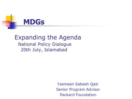 Expanding the Agenda National Policy Dialogue 20th July, Islamabad Yasmeen Sabeeh Qazi Senior Program Advisor Packard Foundation MDGs.